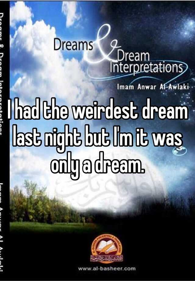 I had the weirdest dream last night but I'm it was only a dream.