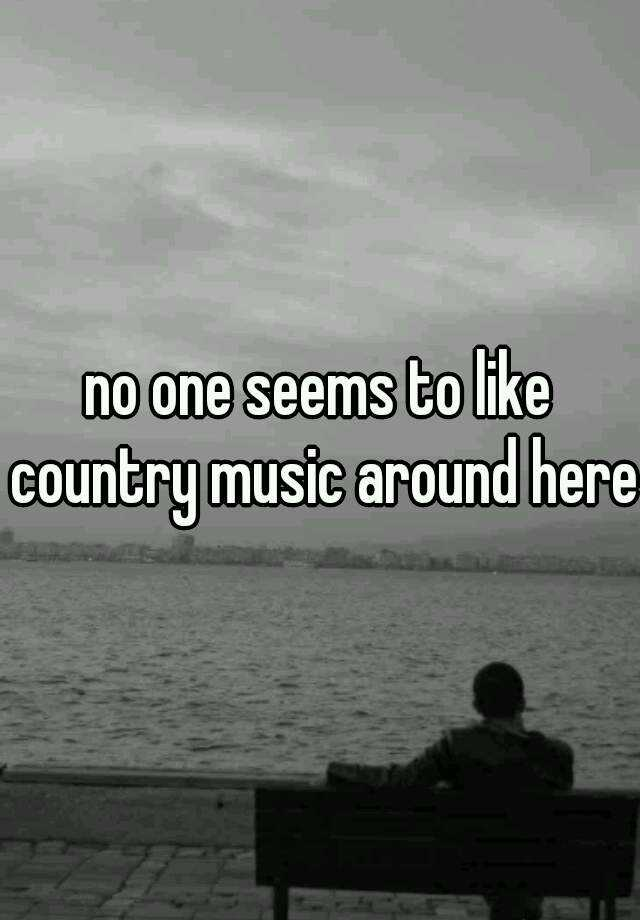 no one seems to like country music around here
