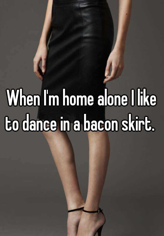When I'm home alone I like to dance in a bacon skirt.