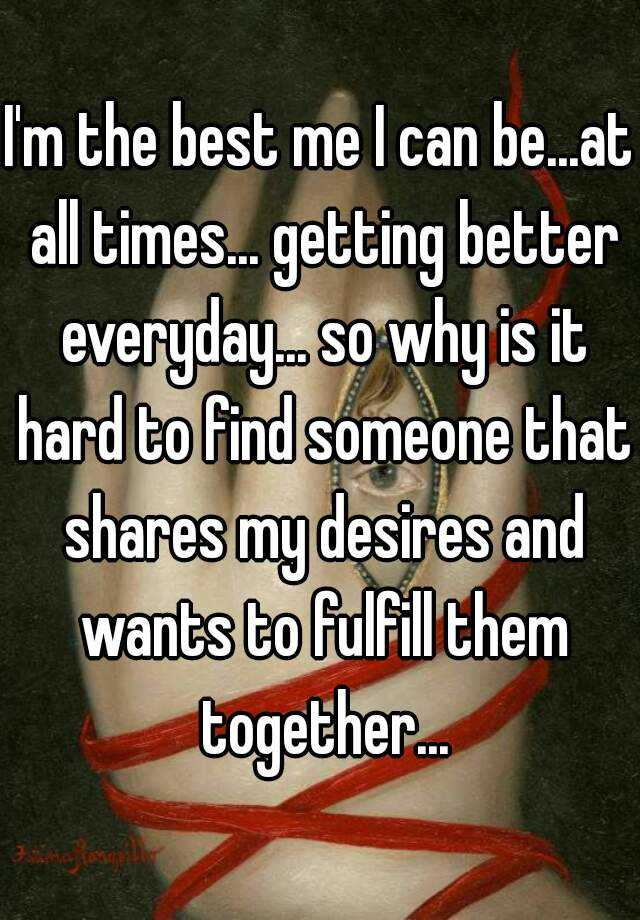 I'm the best me I can be...at all times... getting better everyday... so why is it hard to find someone that shares my desires and wants to fulfill them together...