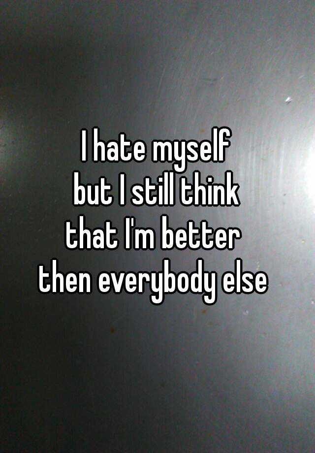 I hate myself but I still think that I'm better  then everybody else
