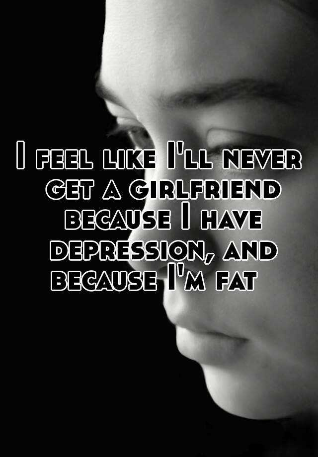 I feel like I'll never get a girlfriend because I have depression, and because I'm fat