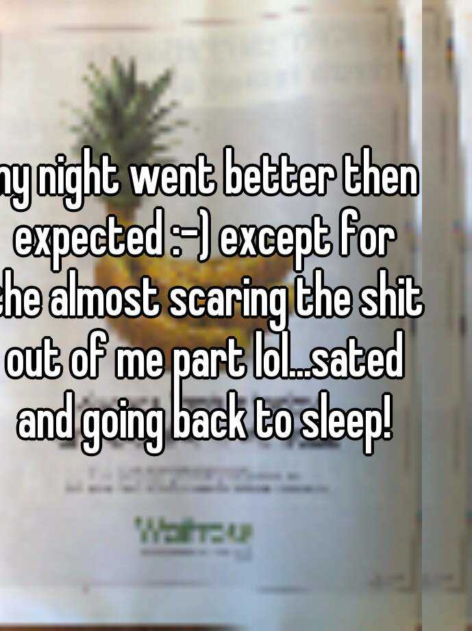 my night went better then expected :-) except for the almost scaring the shit out of me part lol...sated and going back to sleep!