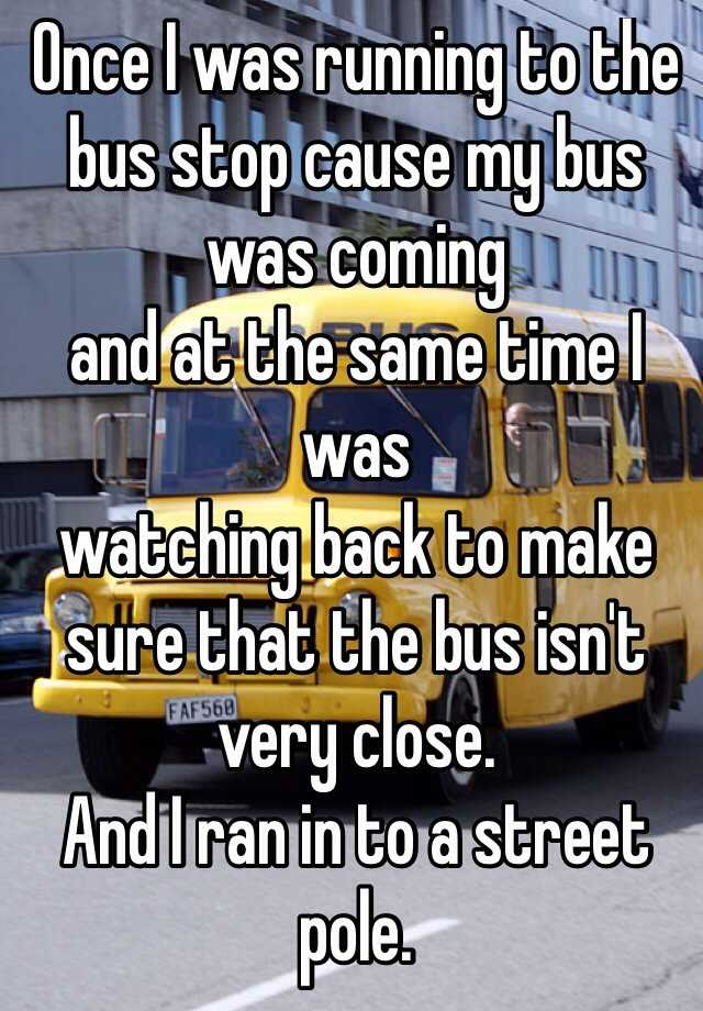 Once I was running to the bus stop cause my bus was coming and at the same time I was watching back to make sure that the bus isn't very close. And I ran in to a street pole.
