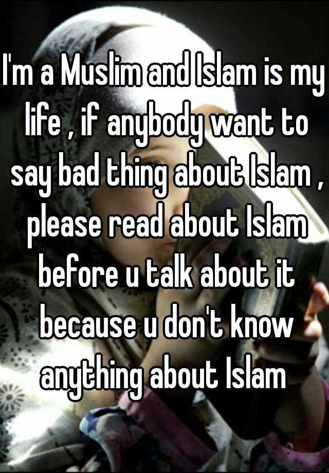 I'm a Muslim and Islam is my life , if anybody want to say bad thing about Islam , please read about Islam before u talk about it because u don't know anything about Islam