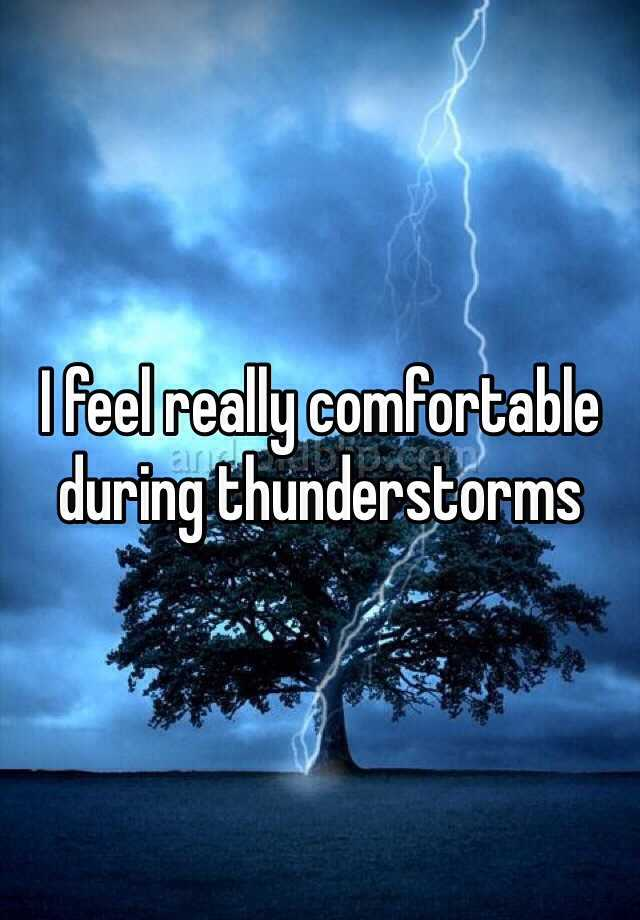 I feel really comfortable during thunderstorms