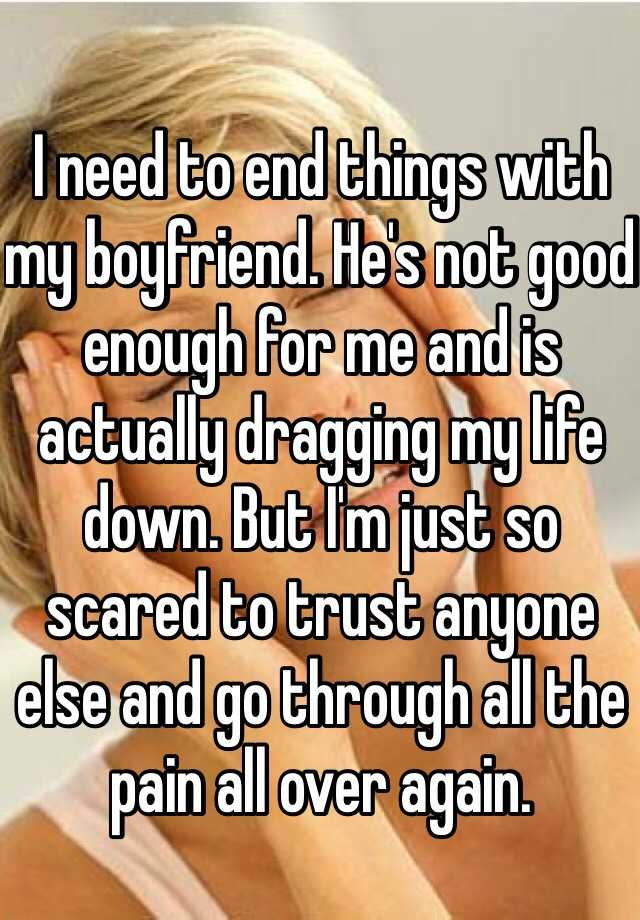 I need to end things with my boyfriend. He's not good enough for me and is actually dragging my life down. But I'm just so scared to trust anyone else and go through all the pain all over again.