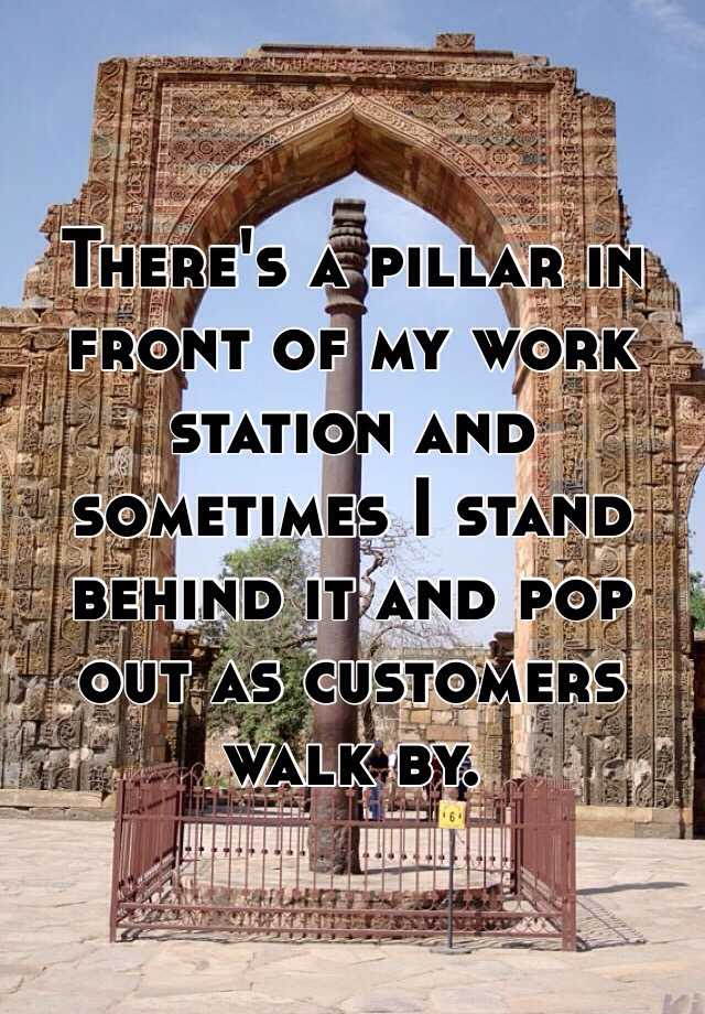 There's a pillar in front of my work station and sometimes I stand behind it and pop out as customers walk by.